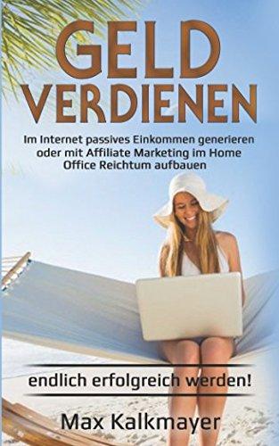 Geld verdienen: Im Internet passives Einkommen generieren oder mit Affiliate Marketing im Home Office Reichtum aufbauen endlich erfolgreich werden!